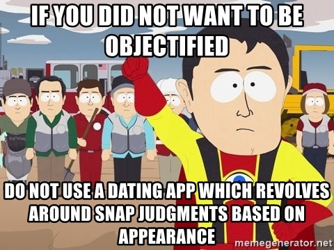 Captain Hindsight South Park - if you did not want to be objectified do not use a dating app which revolves around snap judgments based on appearance