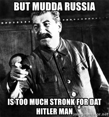 Joseph Stalin - but mudda russia is too much stronk for dat hitler man