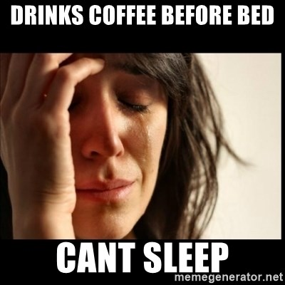 Drinks Coffee Before Bed Cant Sleep First World Problems