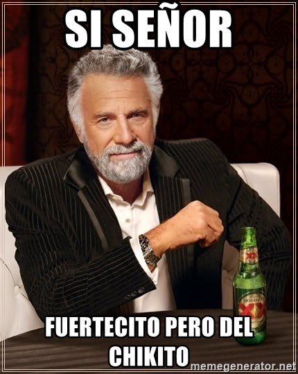 The Most Interesting Man In The World - si señor fuertecito pero del chikito
