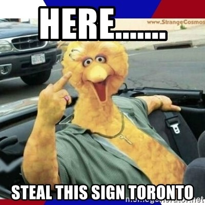 Big Bird Middle Finger - Here....... steal this sign toronto