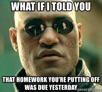 What if I told you / Matrix Morpheus - what if i told you that homework you're putting off was due yesterday