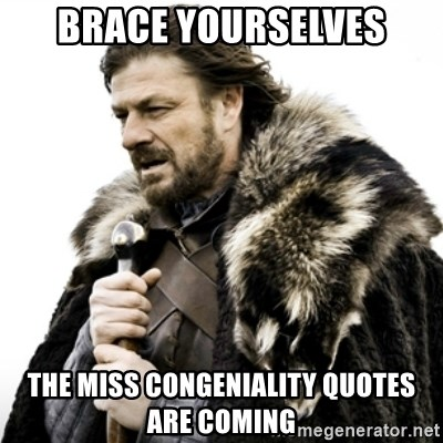 Brace Yourselves The Miss Congeniality Quotes are coming ...