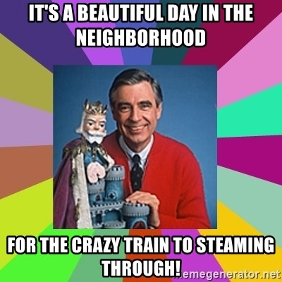 mr rogers  - It's a beautiful day in the neighborhood For the crazy train to steaming through!