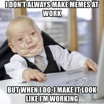 Working Babby - i don't always make memes at work but when i do, i make it look like i'm working