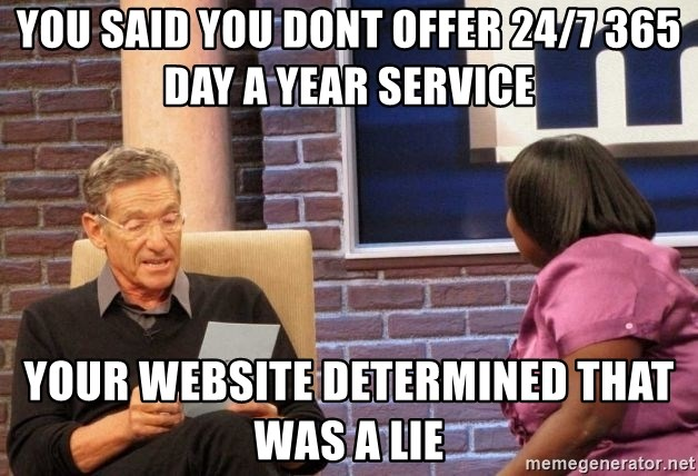 Maury Lie Detector - You said you dont offer 24/7 365 Day a Year Service Your website determined that was a lie