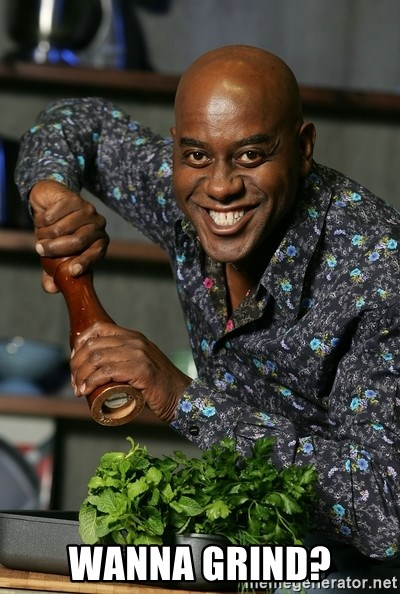 Ainsley Chef - WANNA GRIND?