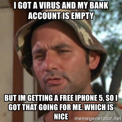 Carl Spackler - i got a virus and my bank account is empty  but im getting a free iphone 5, so i got that going for me. which is nice
