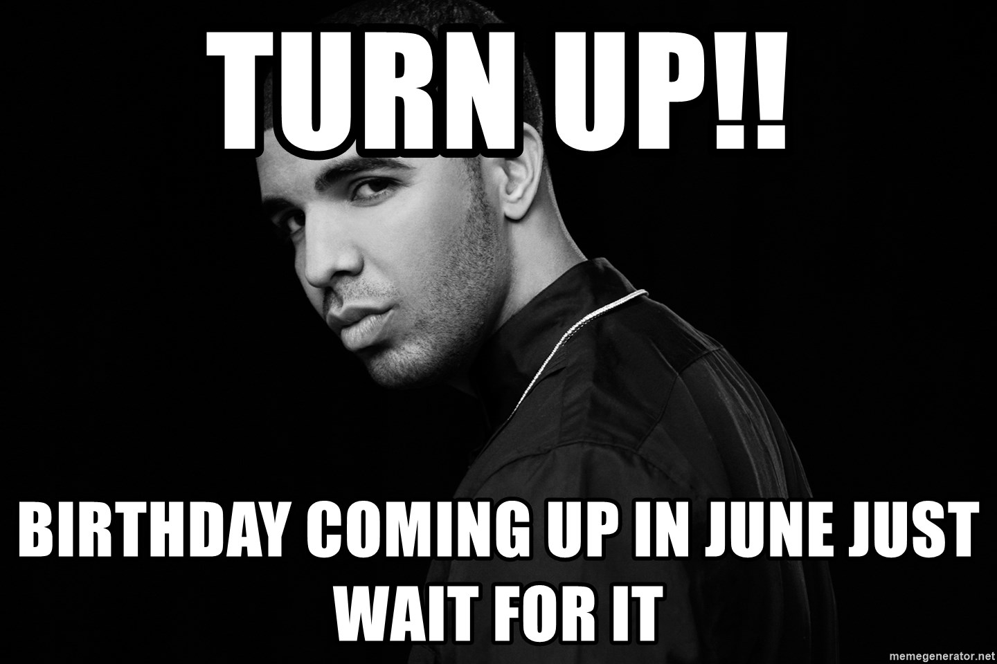 Turn Up Birthday Coming Up In June Just Wait For It Drake Quotes Meme Generator