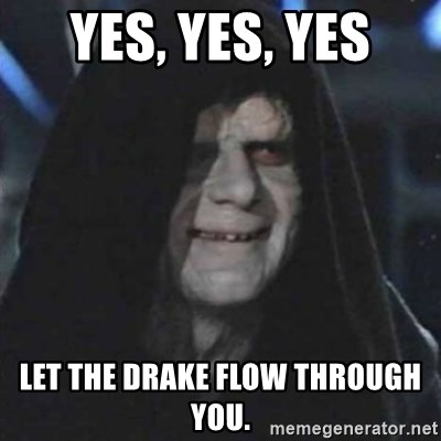 Sith Lord - Yes, yes, yes let the Drake flow through you.
