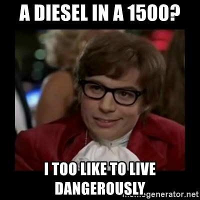Dangerously Austin Powers - A Diesel in a 1500? I too like to live dangerously