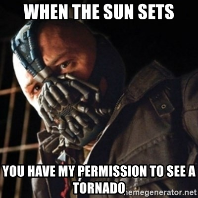 Only then you have my permission to die - When the sun sets You have my permission to see a tornado