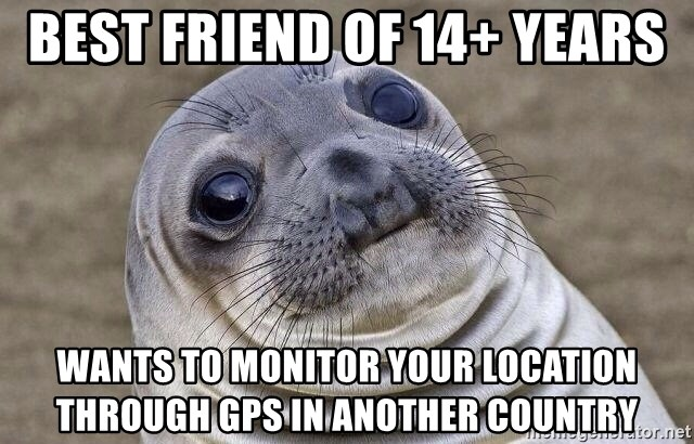 Awkward Seal - best friend of 14+ years wants to monitor your location through gps in another country