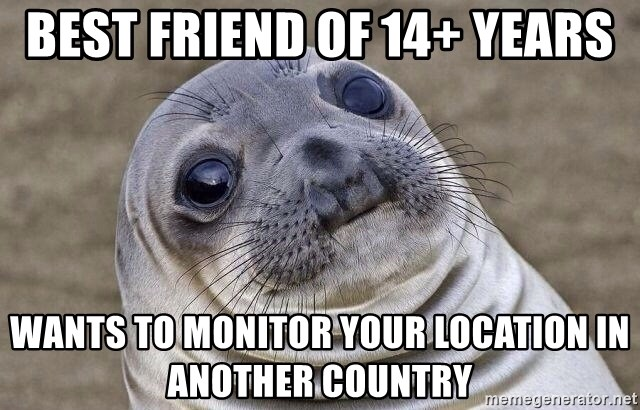 Awkward Seal - best friend of 14+ years wants to monitor your location in another country