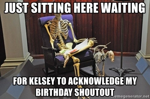 just sitting here waiting for a text from a bro. - Just sitting here waiting For kelsey to acknowledge my birthday shoutout
