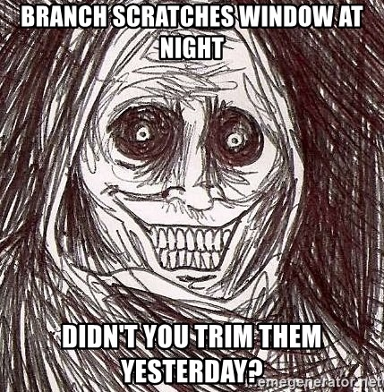 Shadowlurker - Branch scratches window at night didn't you trim them yesterday?