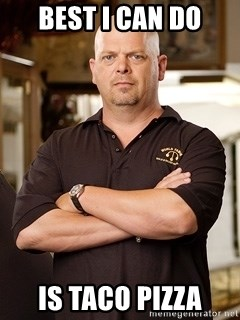 Pawn Stars Rick - best I can do is taco pizza