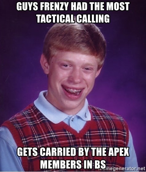 Bad Luck Brian - guys frenzy had the most tactical calling  gets carried by the apex members in bs