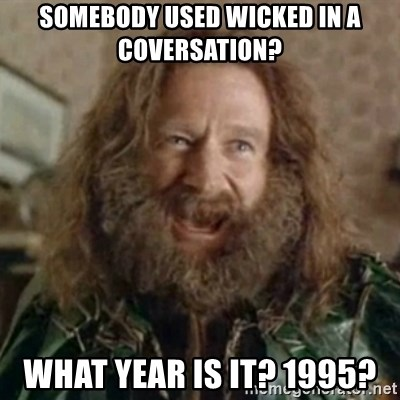 What Year - Somebody used wicked in a coversation? WHAT YEAR IS IT? 1995?