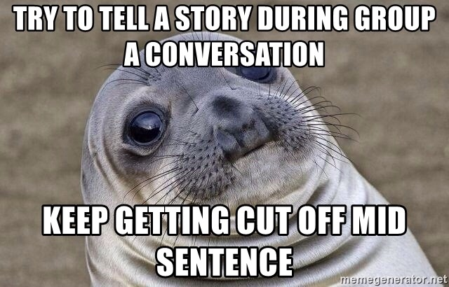 Awkward Seal - Try to tell a story during group a conversation Keep getting cut off mid sentence