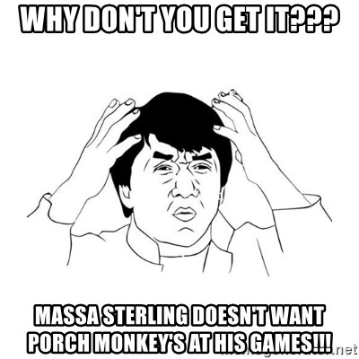 jackie chan meme paint - Why don't you get it??? Massa Sterling doesn't want porch monkey's at his games!!!