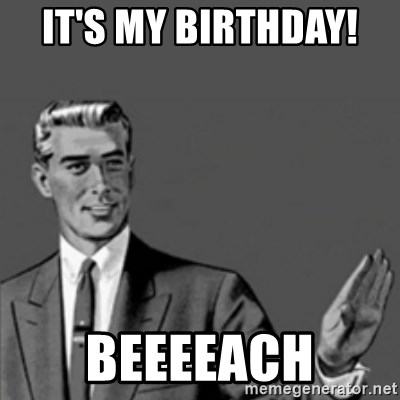 Correction Guy - It's my birthday!  Beeeeach