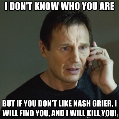 taken meme - I don't know who you are But if you don't like Nash Grier, i will find you, and i will kill you!