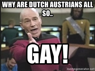 Captain Picard - Why are dutch austrians all so.. GAY!