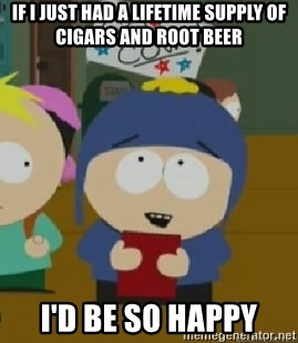 Craig would be so happy - If I just had a lifetime supply of cigars and root beer I'd be so happy