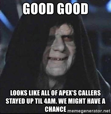 darth sidious mun - good good looks like all of apex's callers stayed up til 4am. we might have a chance