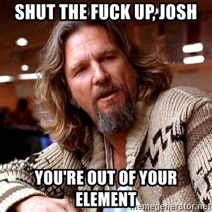 Big Lebowski - Shut the fuck up, Josh You're out of your element