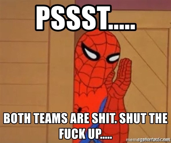 Psst spiderman - Pssst..... Both teams are shit. Shut the fuck up.....