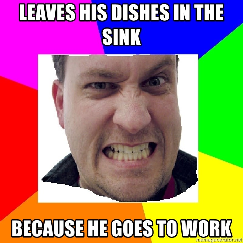 Asshole Father - Leaves his dishes in the sink Because he goes to work