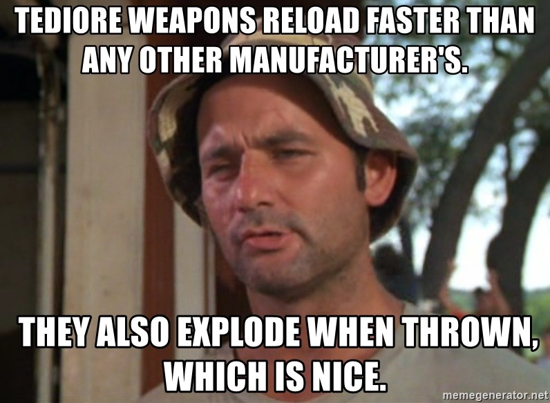 So I got that going on for me, which is nice - Tediore weapons reload faster than any other manufacturer's.  THEY ALSO EXPLODE WHEN THROWN, WHICH IS NICE.