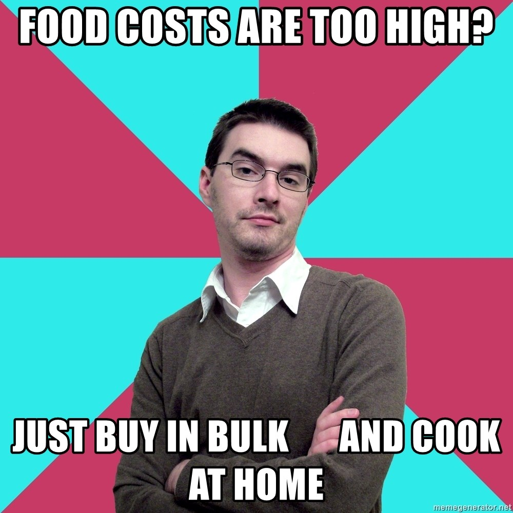 Privilege Denying Dude - food costs are too high? just buy in bulk       and cook at home