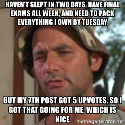 Carl Spackler - haven't slept in two days, have final exams all week, and need to pack everything i own by tuesday but my 7th post got 5 upvotes. so I got that going for me, which is nice