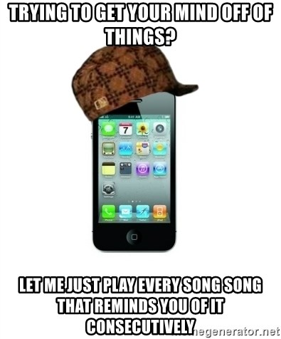 Scumbag iPhone 4 - Trying to get your mind off of things? Let me just play every song song that reminds you of it consecutively