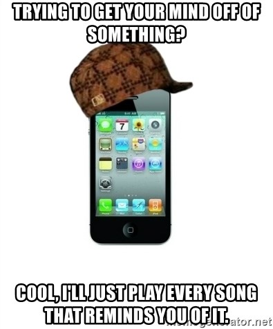 Scumbag iPhone 4 - Trying to get your mind off of something? Cool, I'll just play every song that reminds you of it.