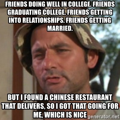 Carl Spackler - Friends doing well in College. Friends graduating College. Friends getting into relationships. Friends getting Married. But I found a Chinese restaurant that delivers, so i got that going for me, which is nice
