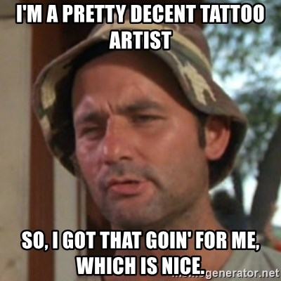 Carl Spackler - I'm a pretty decent tattoo artist So, I got that goin' for me, which is nice.
