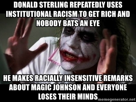 joker mind loss - donald sterling repeatedly uses institutional racism to get rich and nobody bats an eye he makes racially insensitive remarks about magic johnson and everyone loses their minds