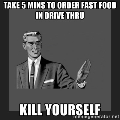 kill yourself guy blank - take 5 mins to order fast food in drive thru kill yourself