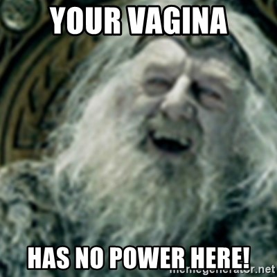 you have no power here - Your vagina has no power here!