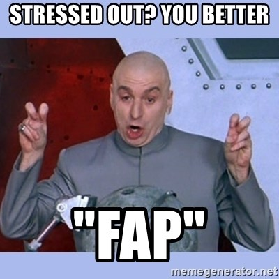 "Dr Evil meme - Stressed out? You better ""Fap"""