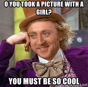 Willy Wonka - o you took a picture with a girl? you must be so cool