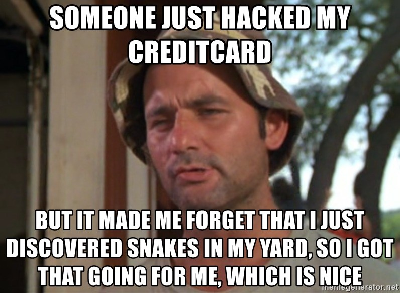 So I got that going on for me, which is nice - Someone just hacked my creditcard  But It made me forget that I just discovered snakes in my yard, So I got that going for me, which is nice