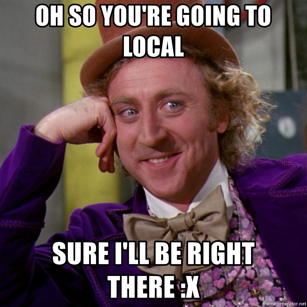 Willy Wonka - Oh so you're going to Local Sure I'll be right there :x