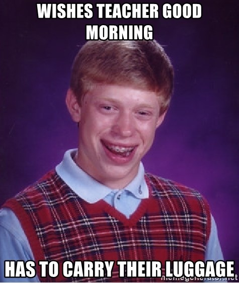 Bad Luck Brian - Wishes teacher good morning has to carry their luggage
