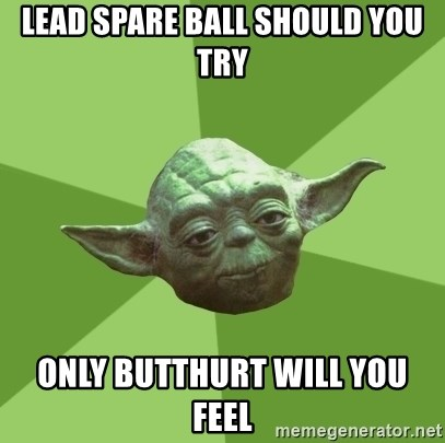 Advice Yoda Gives - lead spare ball should you try only butthurt will you feel