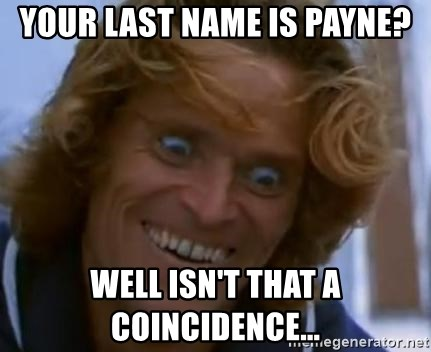 Willem Dafoe - Your last name is Payne? Well isn't that a coincidence...